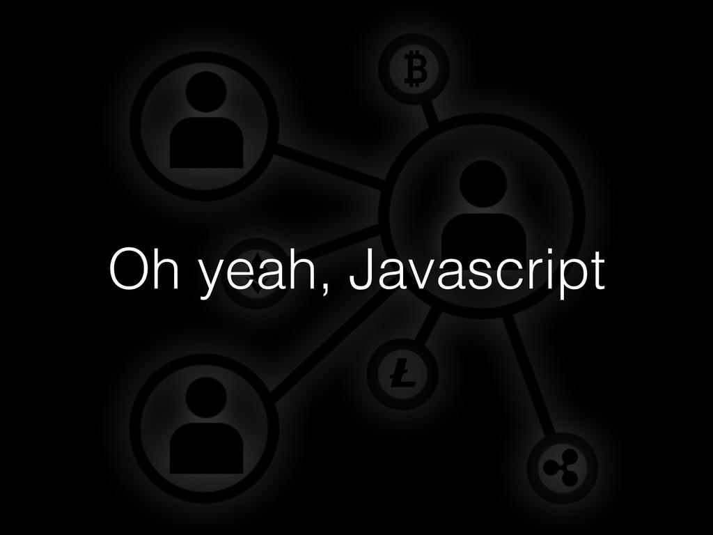 Oh yeah, Javascript