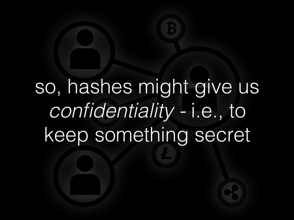 so, hashes might give us confidentiality - i.e.,...