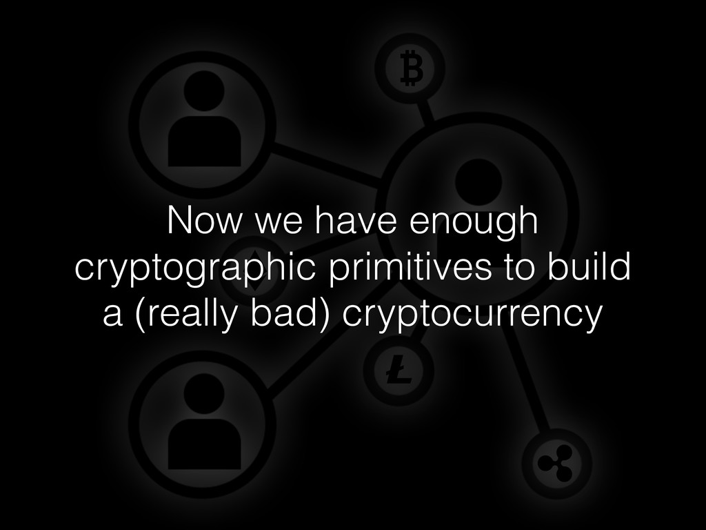Now we have enough cryptographic primitives to ...