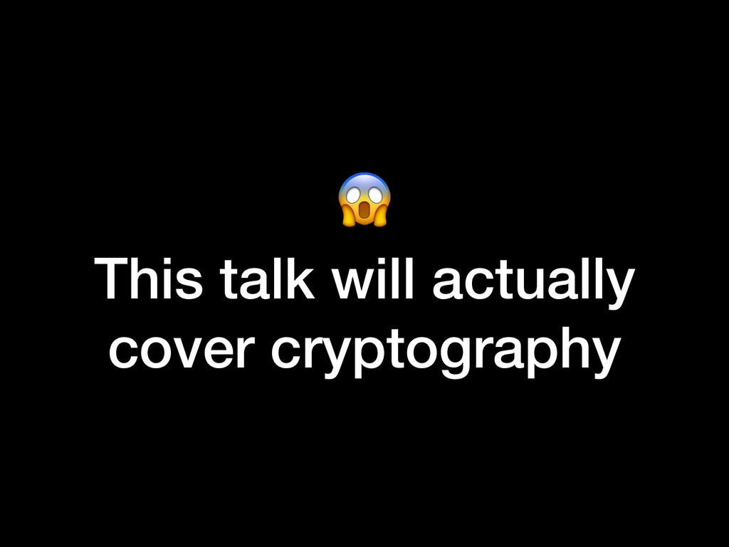 This talk will actually cover cryptography
