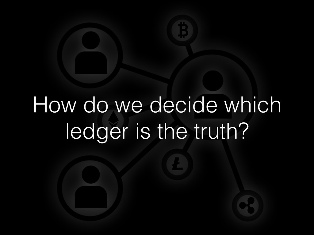How do we decide which ledger is the truth?