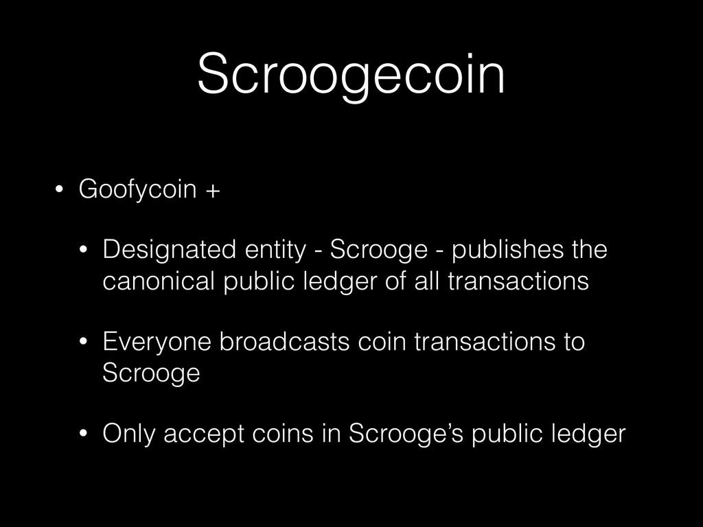 Scroogecoin • Goofycoin + • Designated entity -...