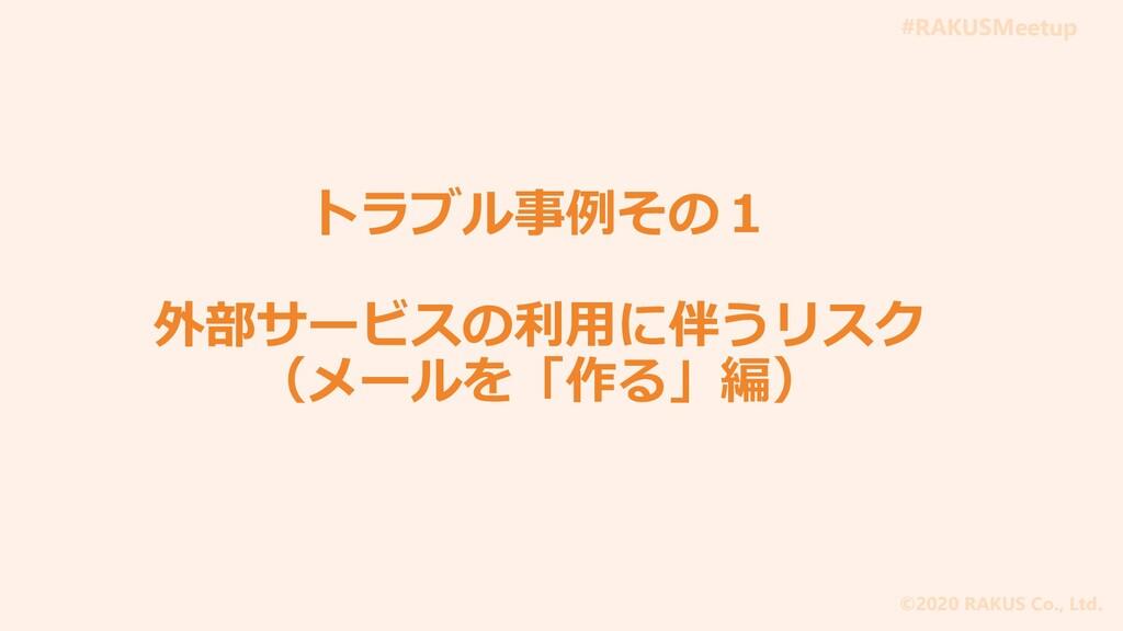 #RAKUSMeetup ©2020 RAKUS Co., Ltd. トラブル事例その1 外部...