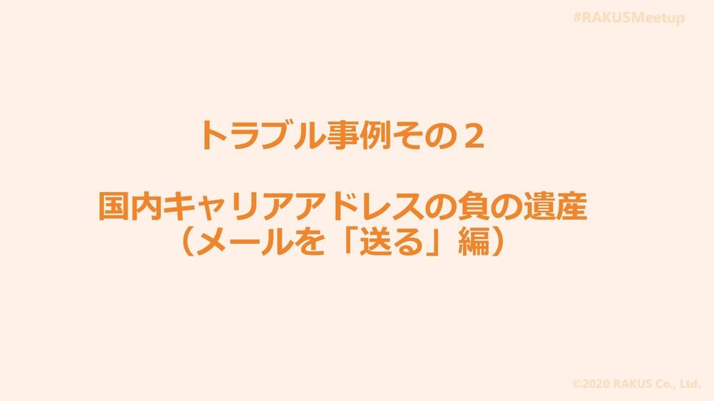 #RAKUSMeetup ©2020 RAKUS Co., Ltd. トラブル事例その2 国内...