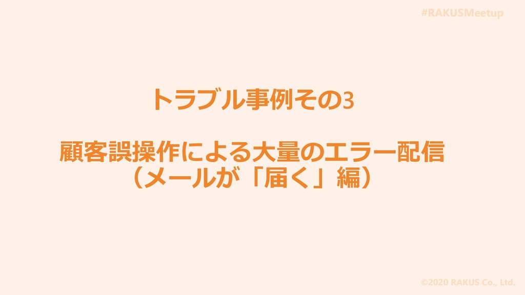 #RAKUSMeetup ©2020 RAKUS Co., Ltd. トラブル事例その3 顧客...