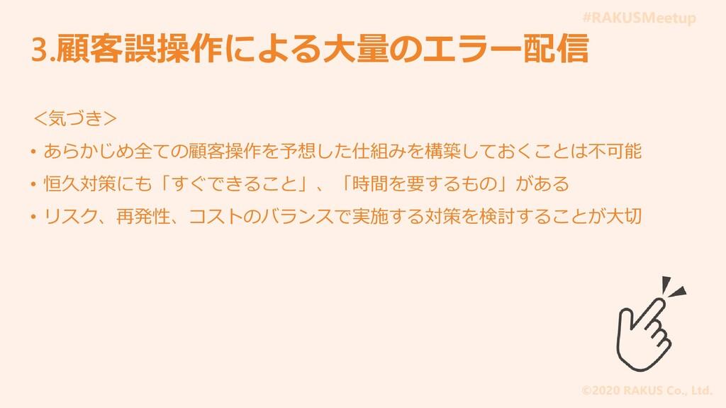 #RAKUSMeetup ©2020 RAKUS Co., Ltd. 3.顧客誤操作による大量...