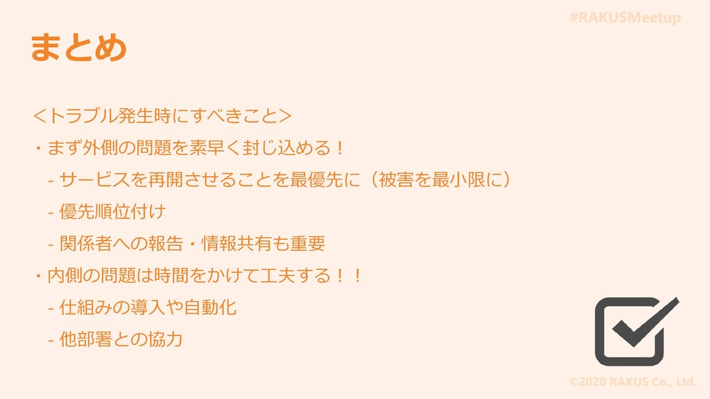 #RAKUSMeetup ©2020 RAKUS Co., Ltd. まとめ <トラブル発生時...