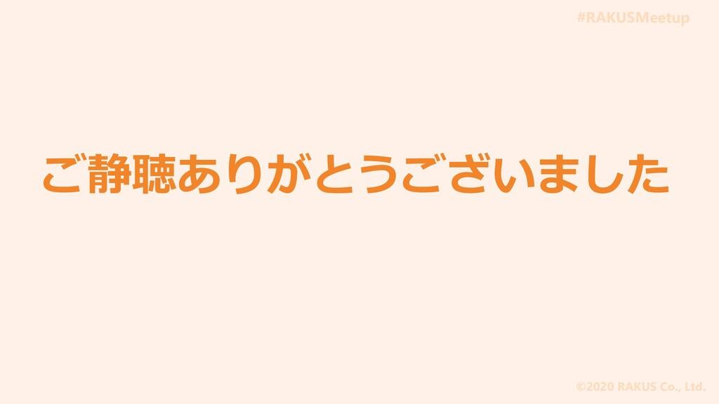 #RAKUSMeetup ©2020 RAKUS Co., Ltd. ご静聴ありがとうございま...
