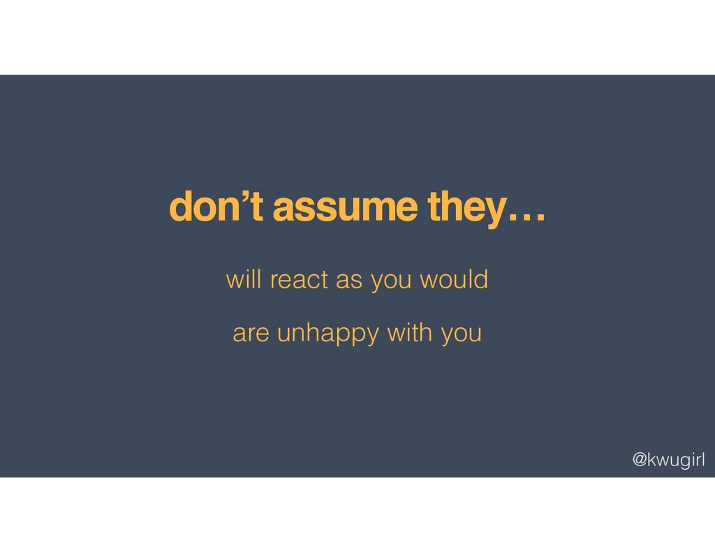 @kwugirl don't assume they… will react as you w...