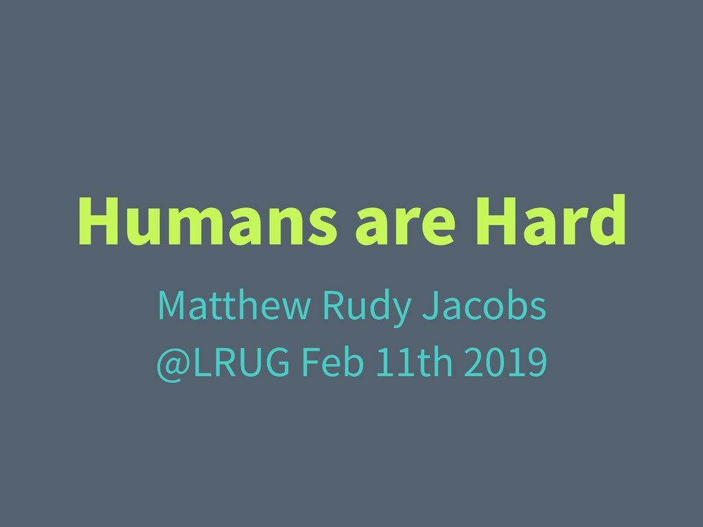 Humans are Hard Matthew Rudy Jacobs @LRUG Feb 1...