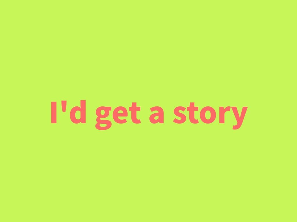 I'd get a story