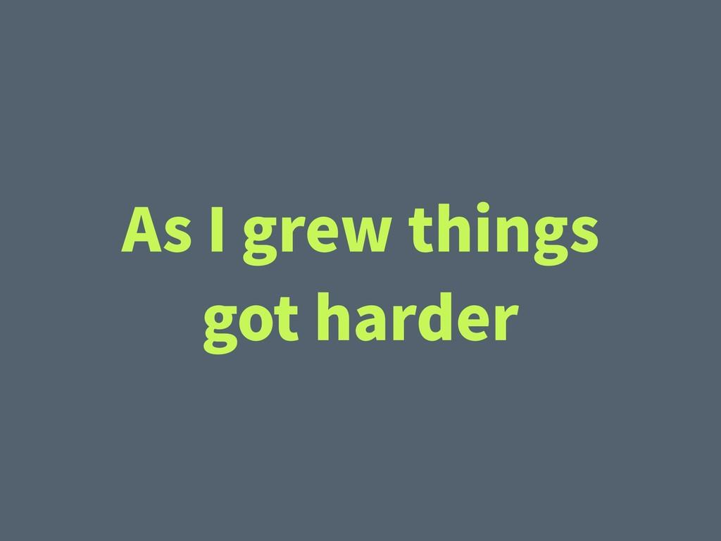 As I grew things got harder