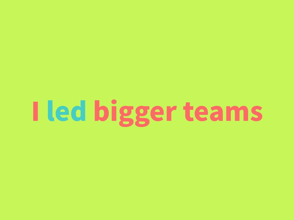 I led bigger teams