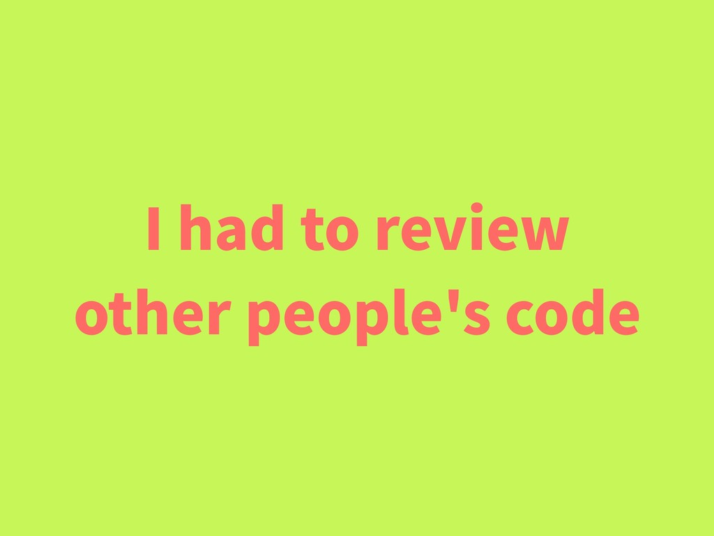 I had to review other people's code