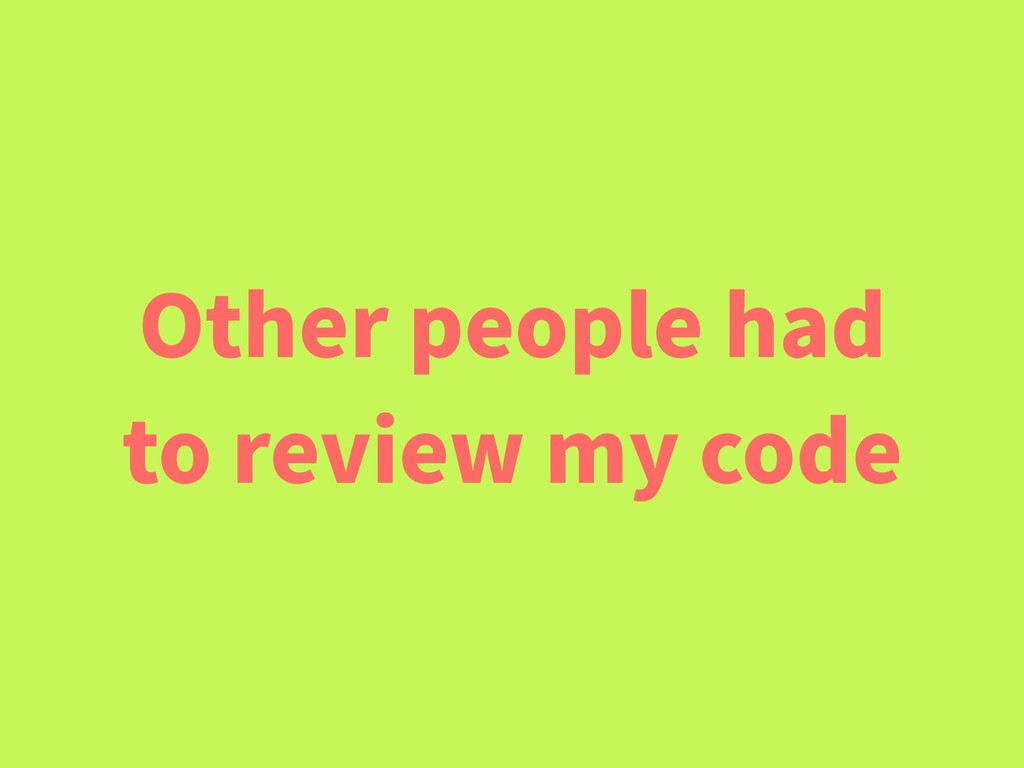 Other people had to review my code