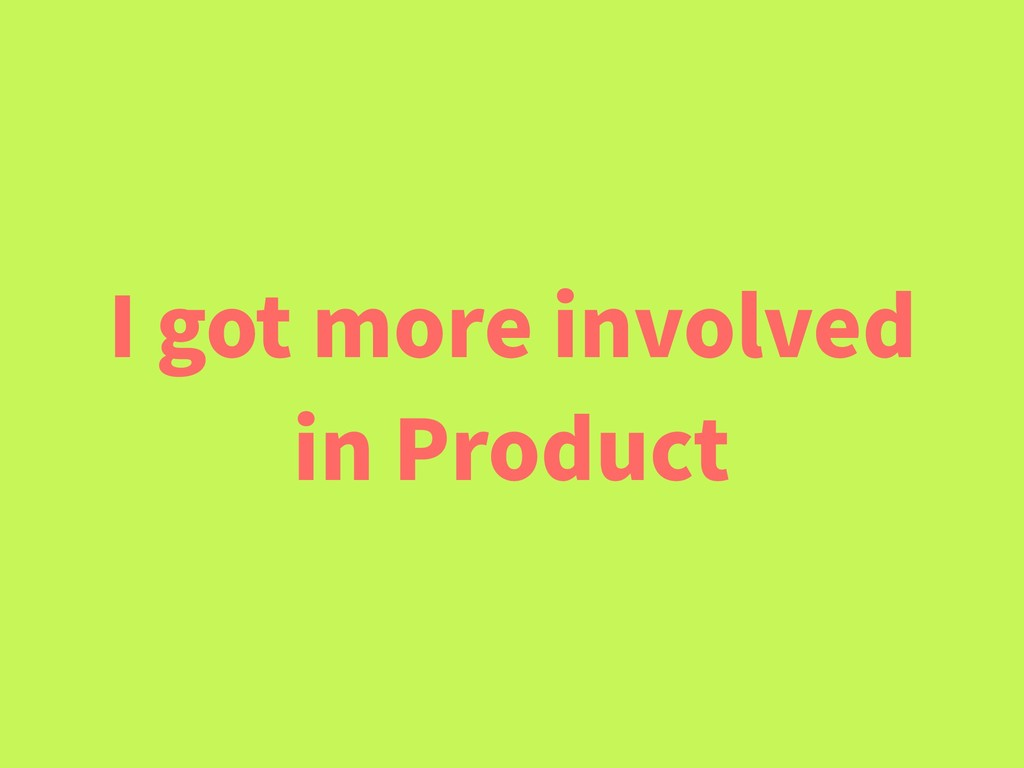 I got more involved in Product