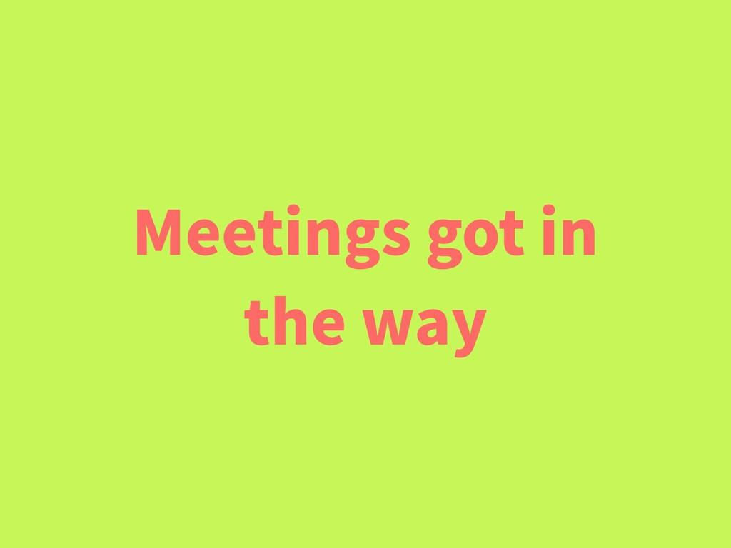 Meetings got in the way