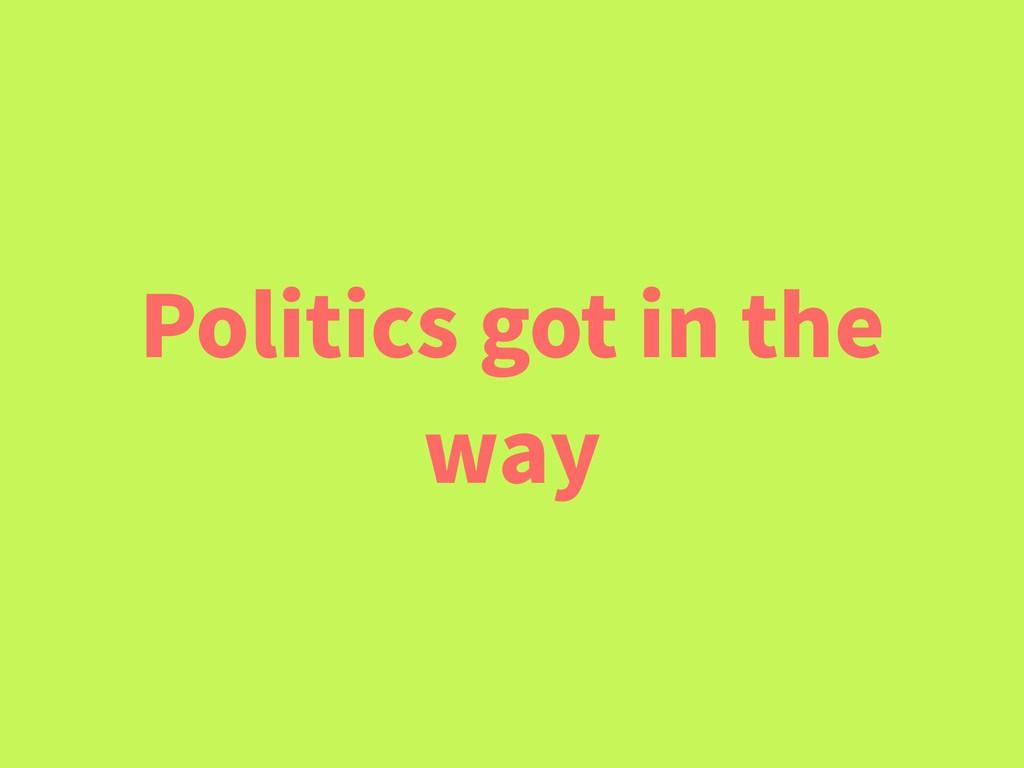 Politics got in the way