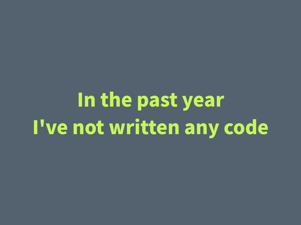 In the past year I've not written any code