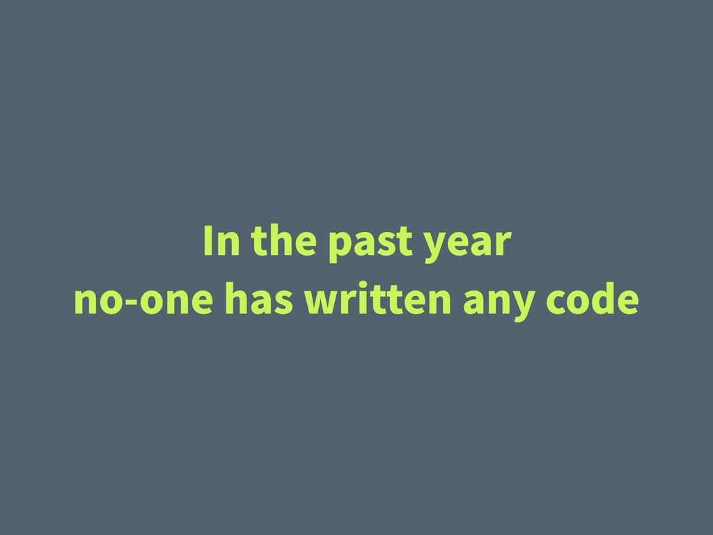 In the past year no-one has written any code