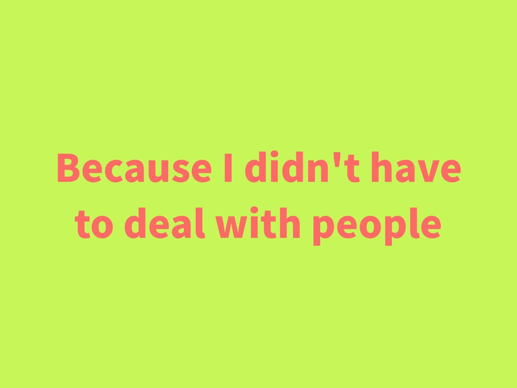 Because I didn't have to deal with people