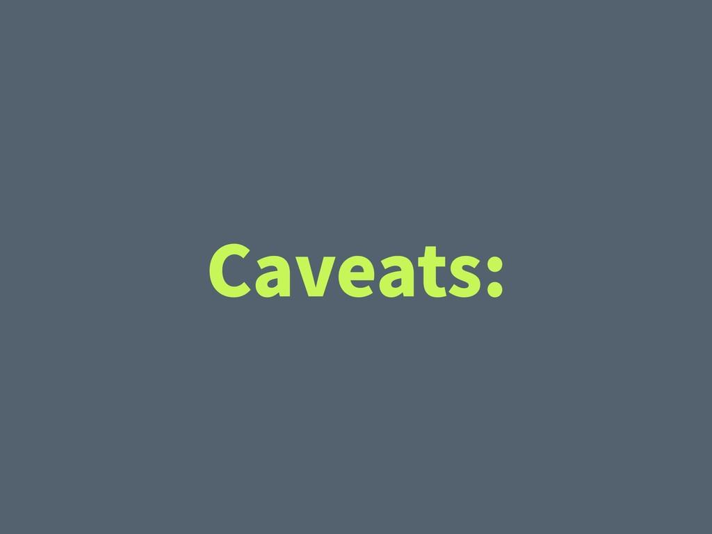 Caveats: