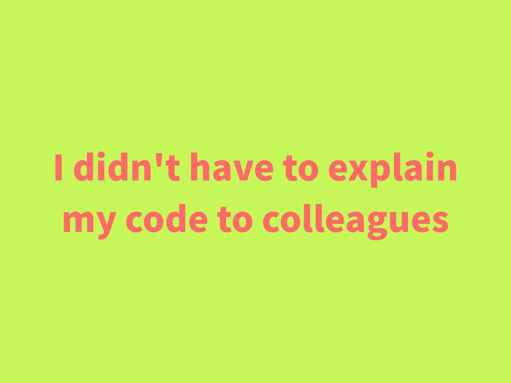 I didn't have to explain my code to colleagues