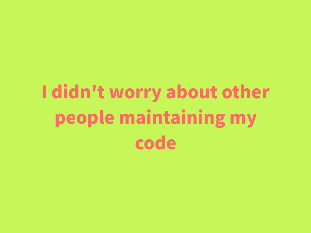 I didn't worry about other people maintaining m...