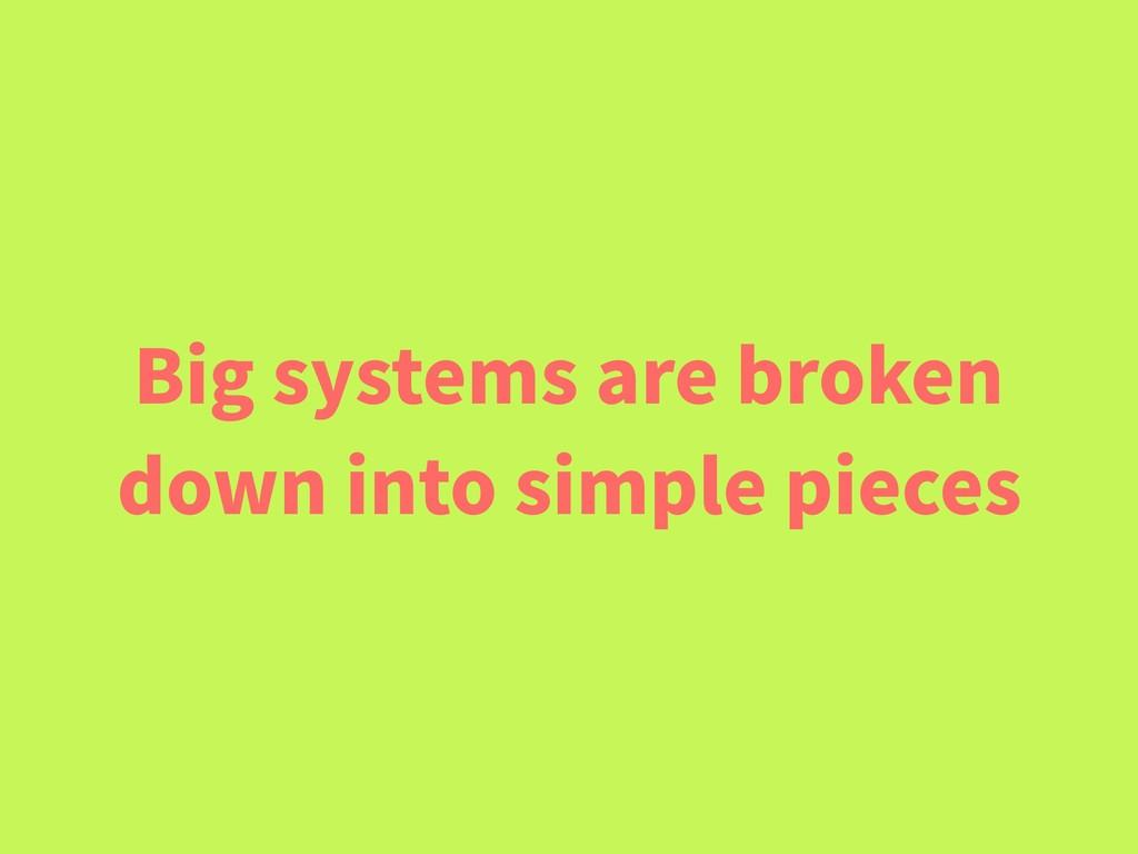 Big systems are broken down into simple pieces