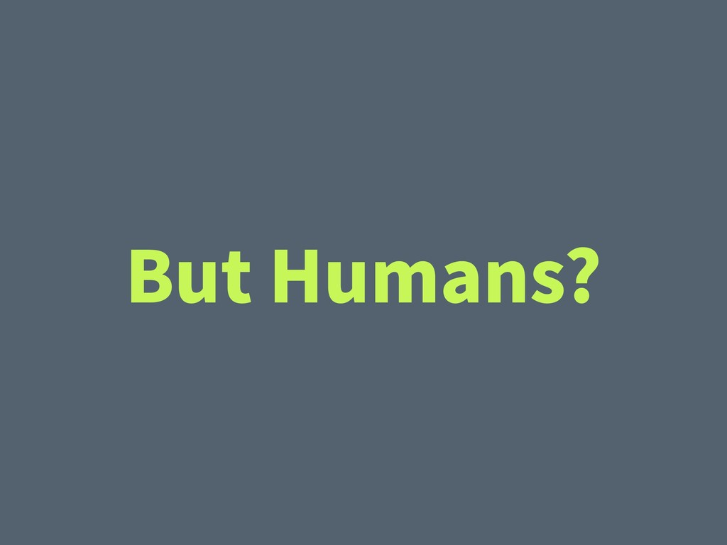 But Humans?