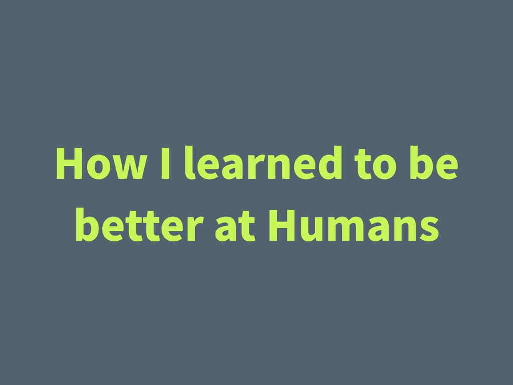 How I learned to be better at Humans