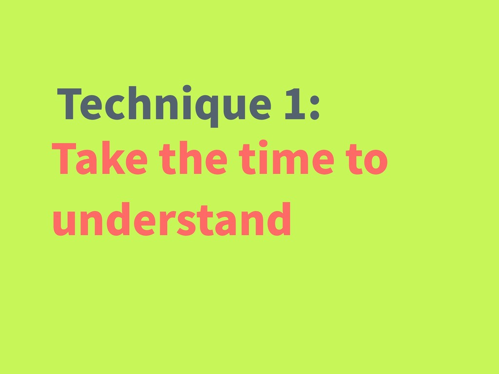 Take the time to understand Technique 1: