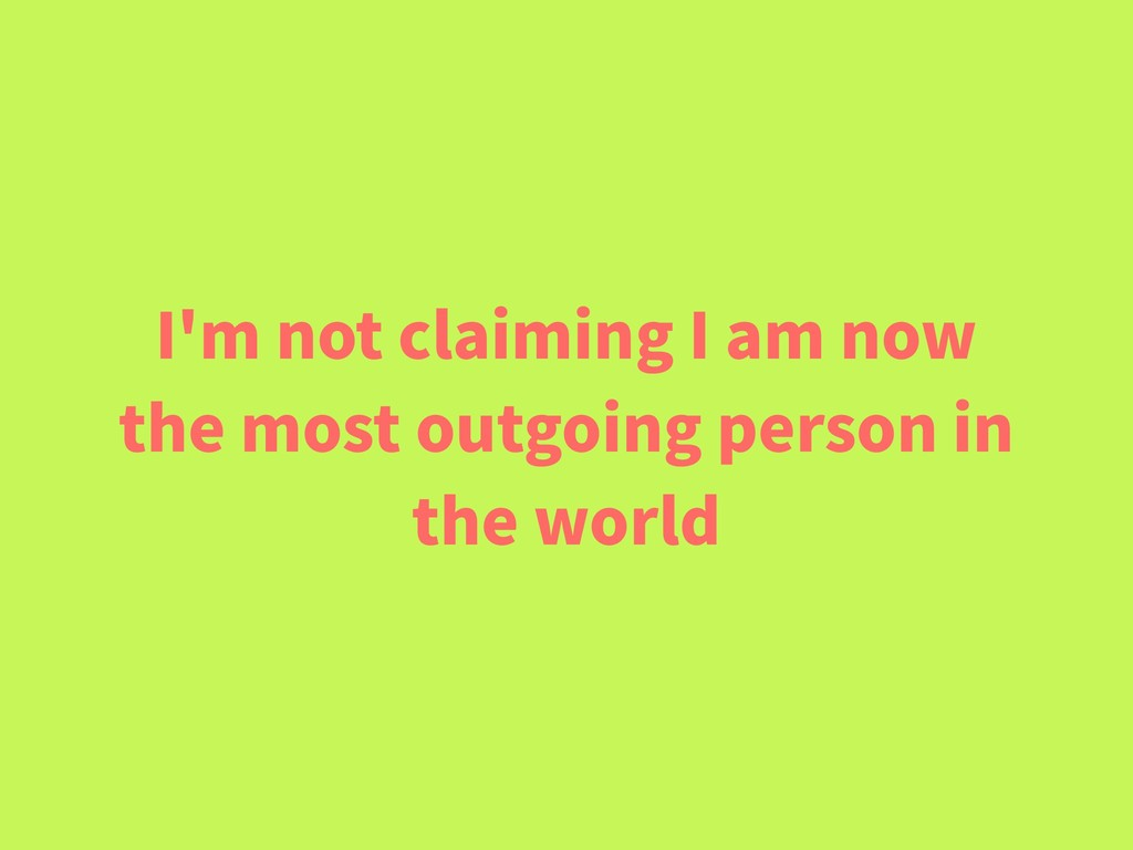 I'm not claiming I am now the most outgoing per...