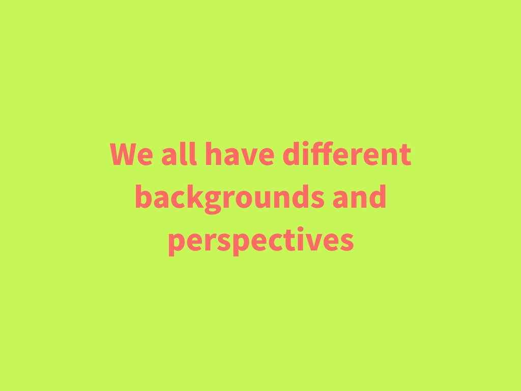 We all have different backgrounds and perspectiv...