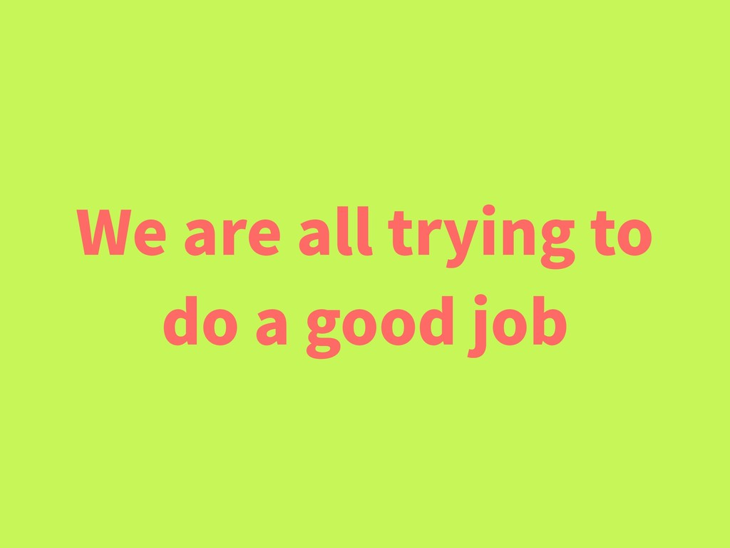 We are all trying to do a good job