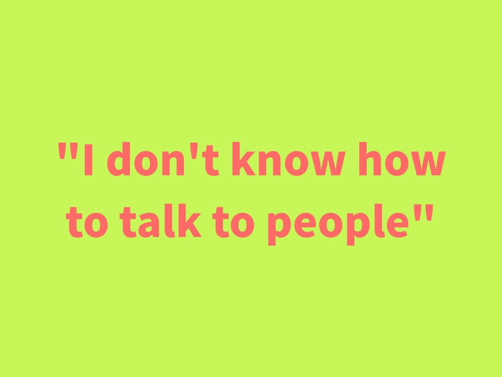 """""""I don't know how to talk to people"""""""