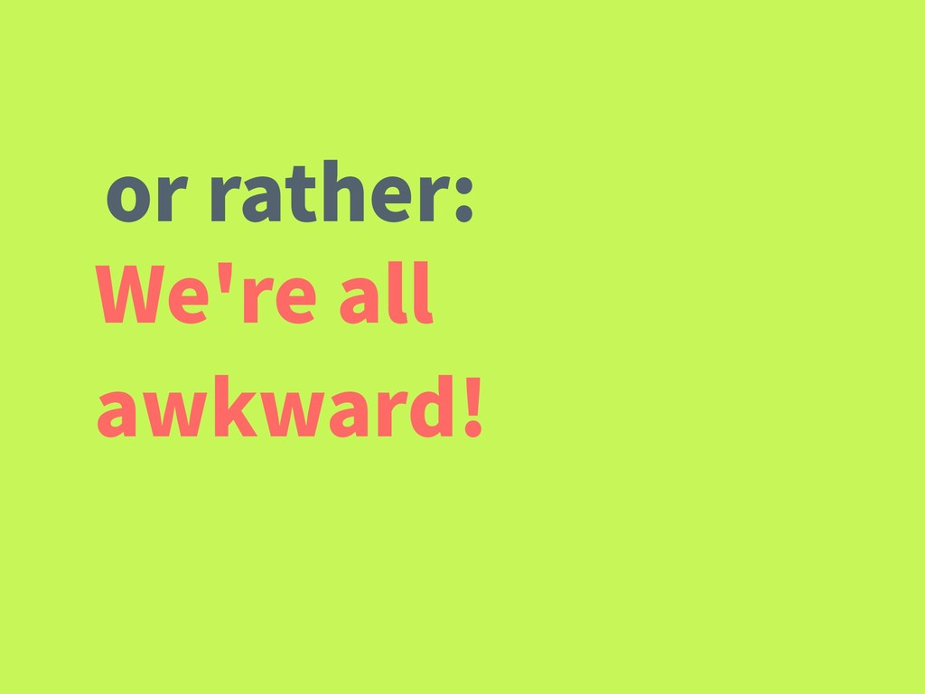 We're all awkward! or rather: