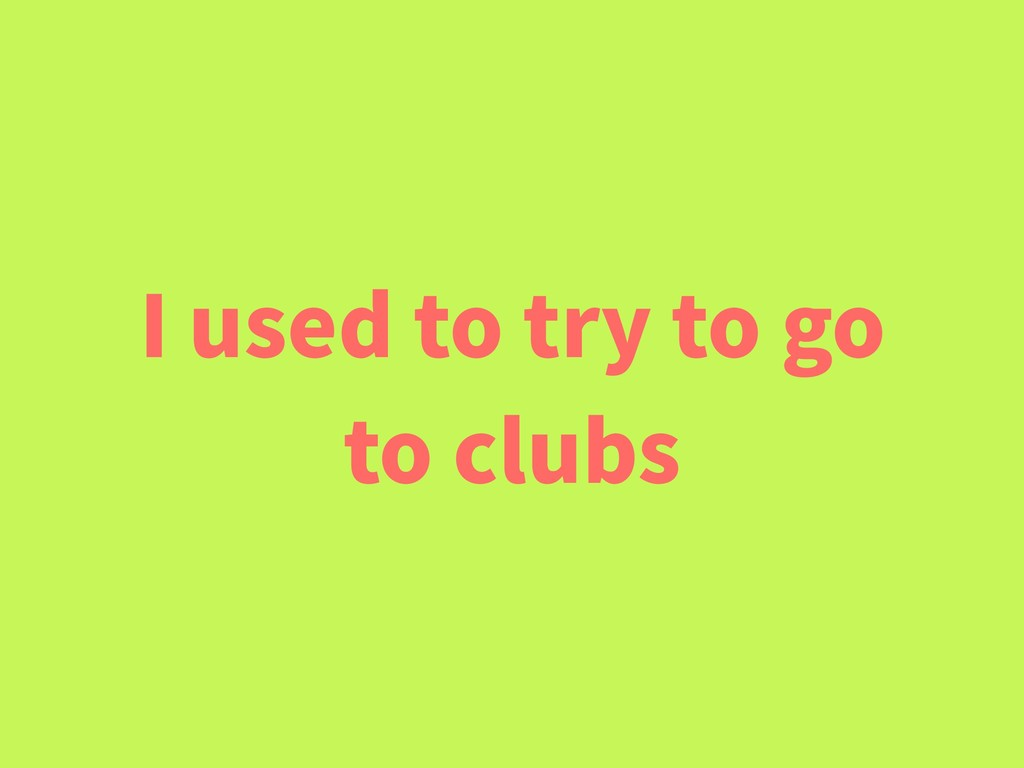 I used to try to go to clubs