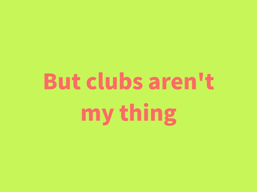 But clubs aren't my thing