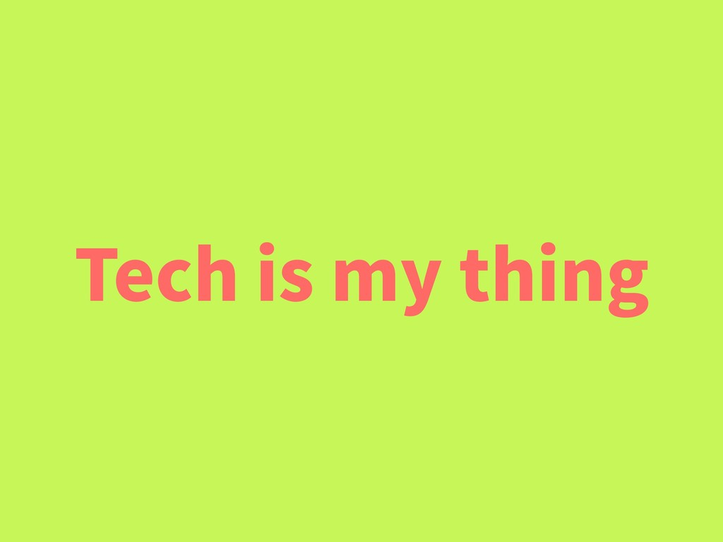 Tech is my thing