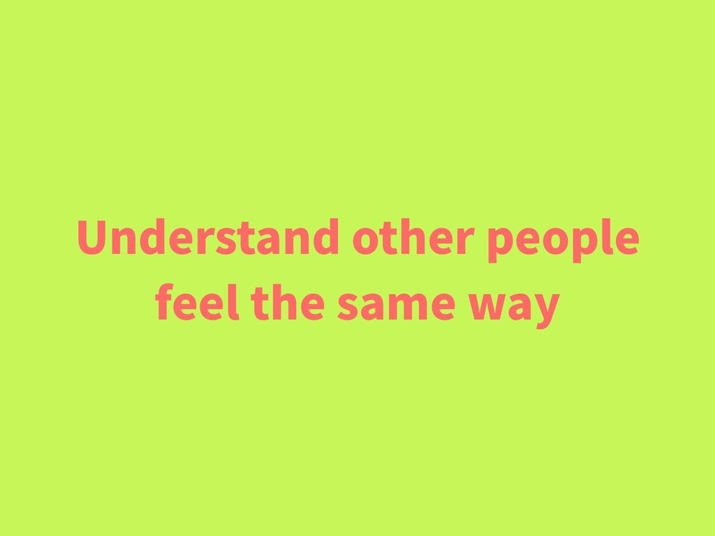Understand other people feel the same way