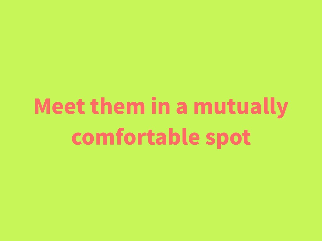 Meet them in a mutually comfortable spot