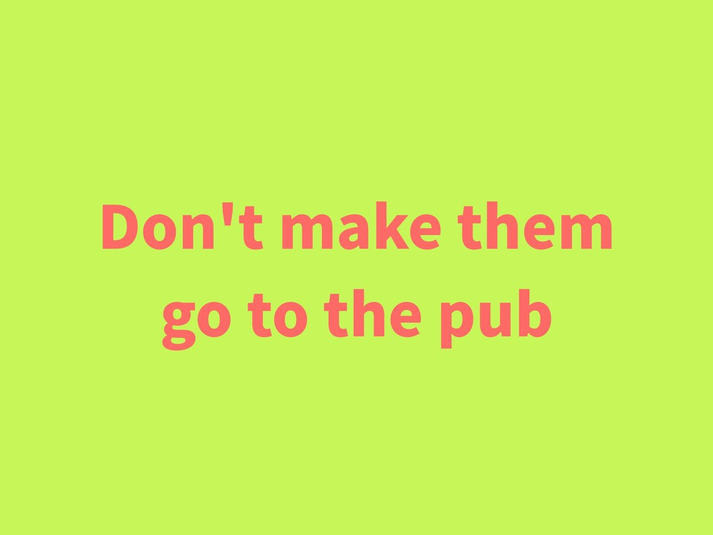 Don't make them go to the pub