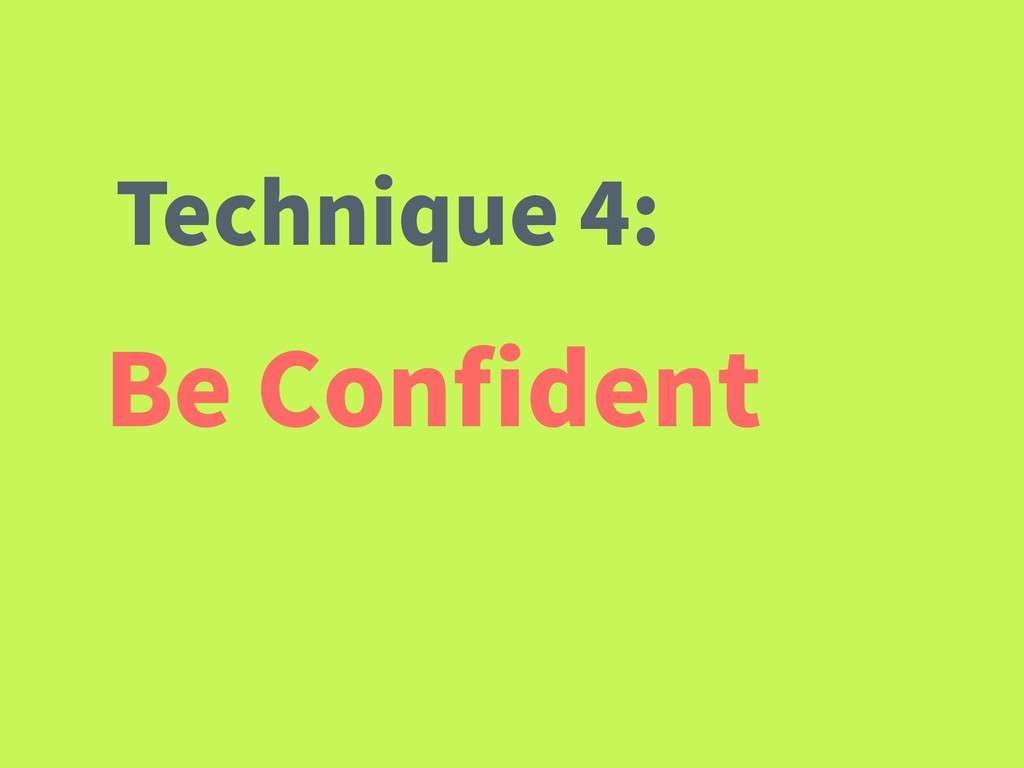 Be Confident Technique 4: