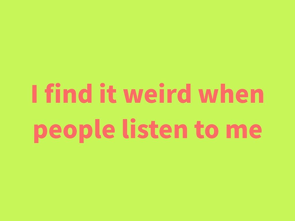 I find it weird when people listen to me