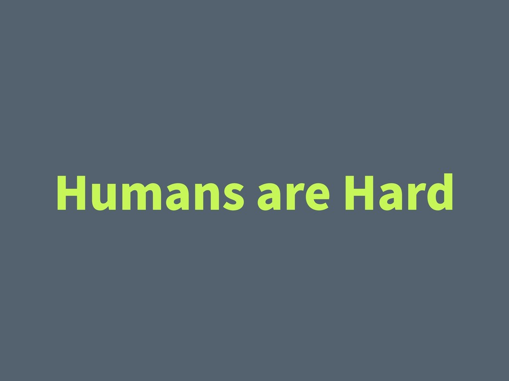Humans are Hard