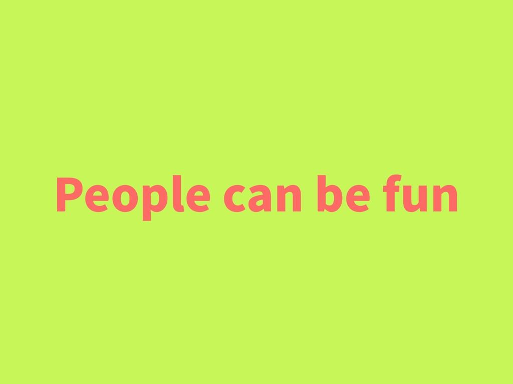 People can be fun