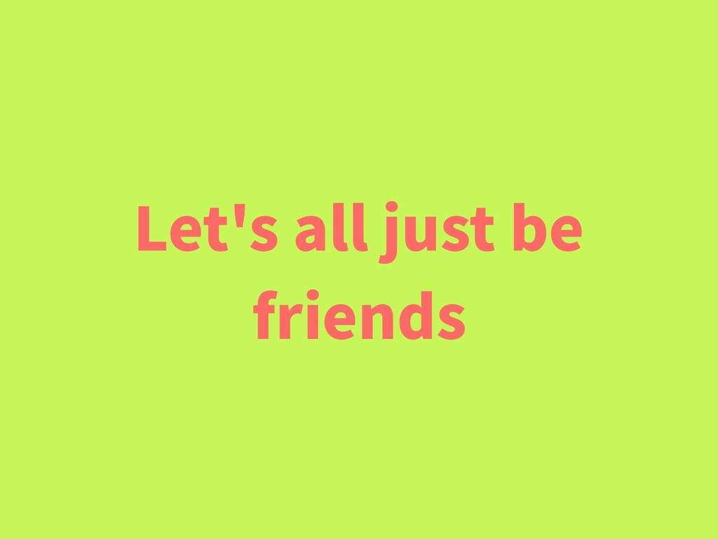 Let's all just be friends