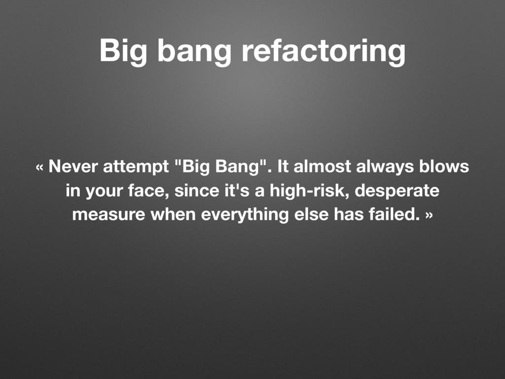 "Big bang refactoring « Never attempt ""Big Bang""..."