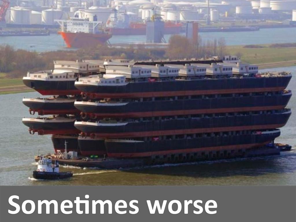 SomeMmes worse
